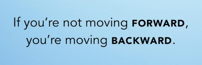 If you are not moving forward, you are moving backward.